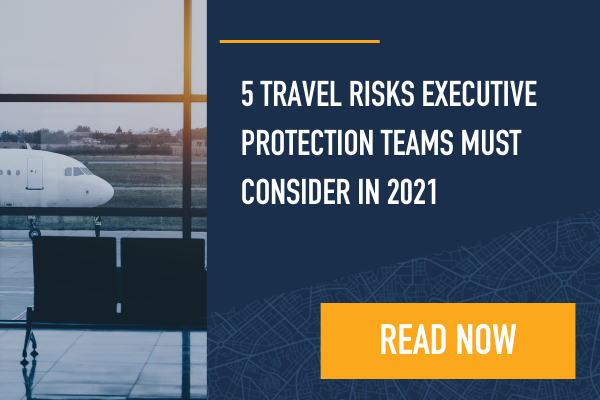 5 Travel Risks Executive Protection Teams Must Consider in 2021